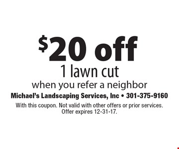 $20 off 1 lawn cut when you refer a neighbor. With this coupon. Not valid with other offers or prior services. Offer expires 12-31-17.