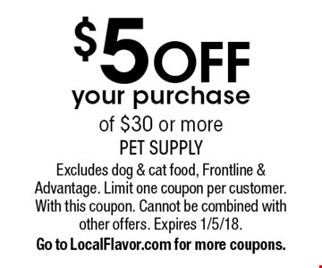 $5 off your purchase of $30 or more. Excludes dog & cat food, Frontline & Advantage. Limit one coupon per customer. With this coupon. Cannot be combined with other offers. Expires 1/5/18.Go to LocalFlavor.com for more coupons.