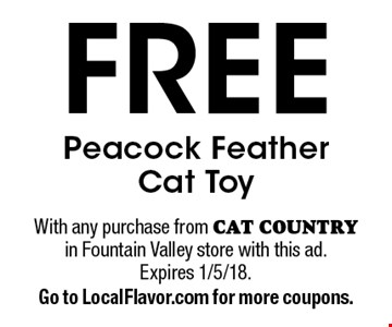 Free Peacock Feather Cat Toy. With any purchase from CAT COUNTRY in Fountain Valley store with this ad.Expires 1/5/18.Go to LocalFlavor.com for more coupons.