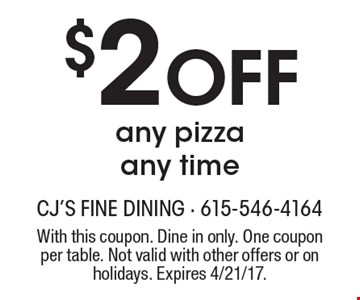 $2 Off any pizza any time. With this coupon. Dine in only. One coupon per table. Not valid with other offers or on holidays. Expires 4/21/17.