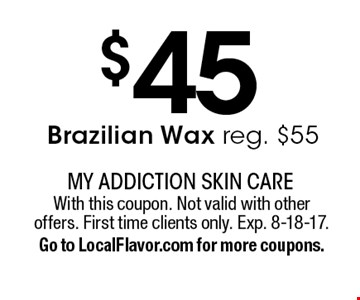$45 Brazilian Wax reg. $55. With this coupon. Not valid with other offers. First time clients only. Exp. 8-18-17.Go to LocalFlavor.com for more coupons.