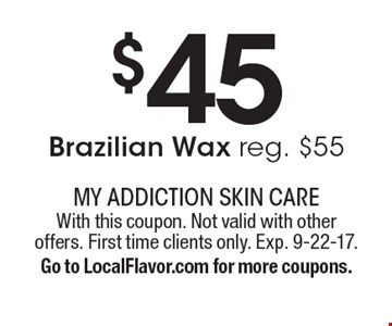 $45 Brazilian Wax reg. $55. With this coupon. Not valid with other offers. First time clients only. Exp. 9-22-17. Go to LocalFlavor.com for more coupons.