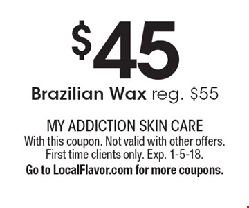 $45 Brazilian Wax reg. $55. With this coupon. Not valid with other offers. First time clients only. Exp. 1-5-18.Go to LocalFlavor.com for more coupons.