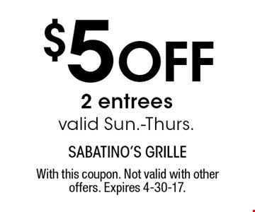 $5 off 2 entrees. Valid Sun.-Thurs. With this coupon. Not valid with other offers. Expires 4-30-17.