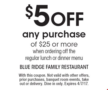 $5 OFF any purchase of $25 or more when ordering off the regular lunch or dinner menu. With this coupon. Not valid with other offers, prior purchases, banquet room events, take out or delivery. Dine in only. Expires 4/7/17.