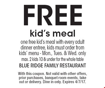 FREE kid's meal. One free kid's meal with every adult dinner entree, kids must order from kids' menu. Mon., Tues. & Wed. only. Max. 2 kids 10 & under for the whole table. With this coupon. Not valid with other offers, prior purchases, banquet room events, take out or delivery. Dine in only. Expires 4/7/17.