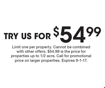 TRY US FOR $54.99. Limit one per property. Cannot be combined with other offers. $54.99 is the price for properties up to 1/2 acre. Call for promotional price on larger properties. Expires 9-1-17.