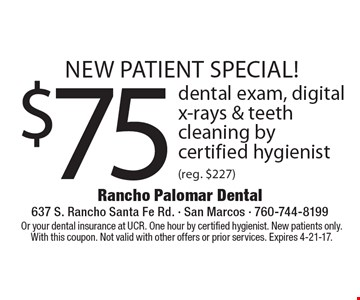 new patient special! $75 dental exam, digital x-rays & teeth cleaning by certified hygienist (reg. $227). Or your dental insurance at UCR. One hour by certified hygienist. New patients only. With this coupon. Not valid with other offers or prior services. Expires 4-21-17.