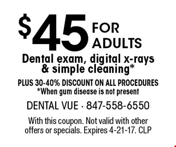 $45 For Adults Dental exam, digital x-rays & simple cleaning. *Plus 30-40% Discount on all procedures*. When gum disease is not present. With this coupon. Not valid with other offers or specials. Expires 4-21-17. CLP