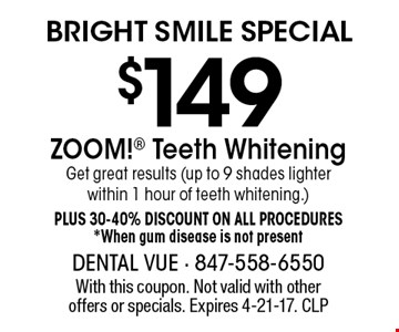 Bright Smile Special. $149 ZOOM! Teeth Whitening. Get great results (up to 9 shades lighter within 1 hour of teeth whitening.) Plus 30-40%. Discount on all procedures. *When gum disease is not present. With this coupon. Not valid with other offers or specials. Expires 4-21-17. CLP