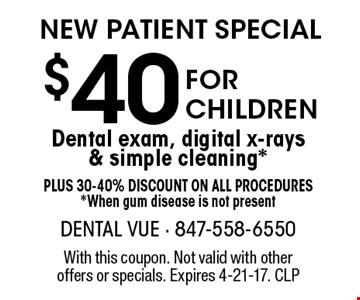 New Patient Special $40 For Children Dental exam, digital x-rays & simple cleaning*. Plus 30-40%. Discount on all procedures. *When gum disease is not present. With this coupon. Not valid with other offers or specials. Expires 4-21-17. CLP