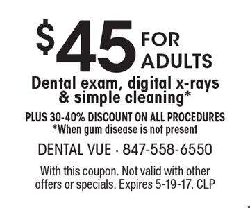 $45 For Adults Dental exam, digital x-rays& simple cleaning*Plus 30-40% Discount on all procedures*When gum disease is not present. With this coupon. Not valid with other offers or specials. Expires 5-19-17. CLP