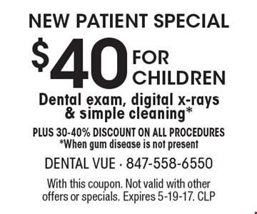 New Patient Special $40 For Children Dental exam, digital x-rays & simple cleaning*. Plus 30-40% Discount on all procedures. *When gum disease is not present. With this coupon. Not valid with other offers or specials. Expires 5-19-17. CLP