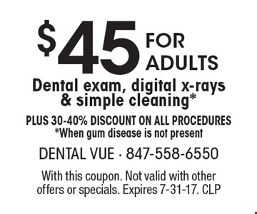 $45 For Adults Dental exam, digital x-rays & simple cleaning* Plus 30-40% Discount on all procedures *When gum disease is not present. With this coupon. Not valid with other offers or specials. Expires 7-31-17. CLP