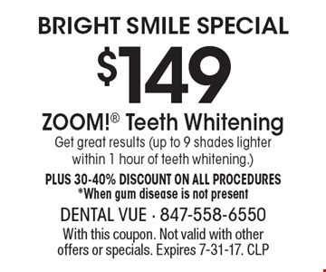 Bright Smile Special $149 ZOOM! Teeth Whitening Get great results (up to 9 shades lighter within 1 hour of teeth whitening.) Plus 30-40% Discount on all procedures *When gum disease is not present. With this coupon. Not valid with other offers or specials. Expires 7-31-17. CLP