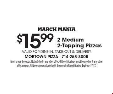 March Mania. $15.99 2 medium 2-topping pizzas. Valid for dine in, take-out & delivery. Must present coupon. Not valid with any other offer. Gift certificates cannot be used with any other offer/coupon. All beverages excluded with the use of gift certificates. Expires 4-7-17.