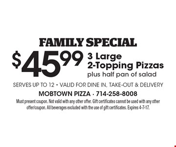 Family special. $45.99 3 large 2-topping pizzas plus half pan of salad. Serves up to 12. Valid for dine in, take-out & delivery. Must present coupon. Not valid with any other offer. Gift certificates cannot be used with any other offer/coupon. All beverages excluded with the use of gift certificates. Expires 4-7-17.