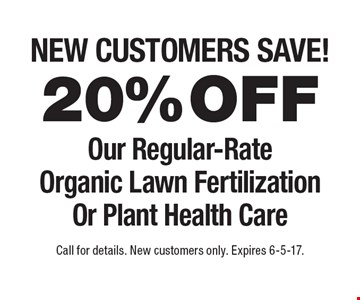 New customers save! 20%off Our Regular-Rate Organic Lawn Fertilization Or Plant Health Care. Call for details. New customers only. Expires 6-5-17.