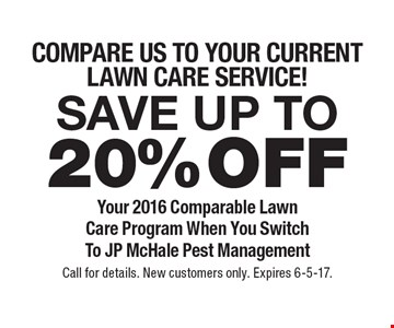 Compare us to your current Lawn Care Service! Save up to 20%off Your 2016 Comparable Lawn Care Program When You Switch To JP McHale Pest Management. Call for details. New customers only. Expires 6-5-17.