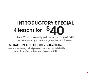 INTRODUCTORY SPECIAL. $40 4 lessons for four 2-hour weekly art classes for just $40 when you sign up for your first 4 classes. New students only. Must present coupon. Not valid with any other offer or discount. Expires 4-7-17.