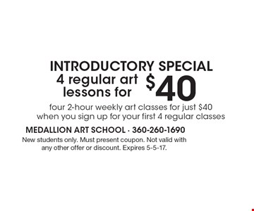 INTRODUCTORY SPECIAL! Four 2-hour weekly art classes for just $40 when you sign up for your first 4 regular classes. New students only. Must present coupon. Not valid with any other offer or discount. Expires 5-5-17.