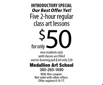 INTRODUCTORY SPECIAL Our Best Offer Yet! $50 Five 2-hour regular class art lessons. New students only. Until classes are filled. Starter drawing pad & kit. Only $30. With this coupon. Not valid with other offers. Offer expires 6-9-17.