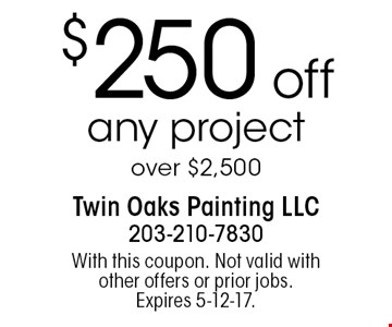 $250 off any project over $2,500. With this coupon. Not valid with other offers or prior jobs. Expires 5-12-17.