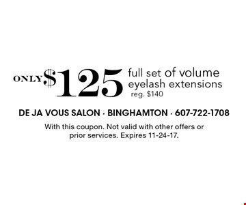 only$125 full set of volume eyelash extensions reg. $140. With this coupon. Not valid with other offers or prior services. Expires 11-24-17.