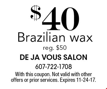 $40 Brazilian wax reg. $50. With this coupon. Not valid with other offers or prior services. Expires 11-24-17.