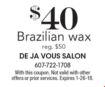$40 Brazilian wax, reg. $50. With this coupon. Not valid with other offers or prior services. Expires 1-26-18.