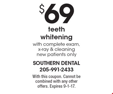 $69 teeth whitening with complete exam, x-ray & cleaning, new patients only. With this coupon. Cannot be combined with any other offers. Expires 9-1-17.