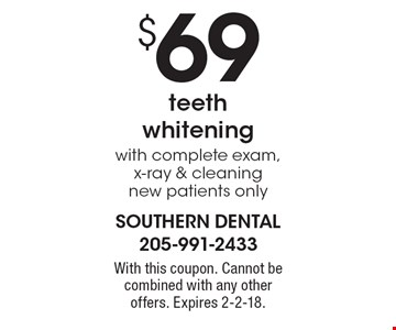 $69 teeth whitening with complete exam, x-ray & cleaning, new patients only. With this coupon. Cannot be combined with any other offers. Expires 2-2-18.