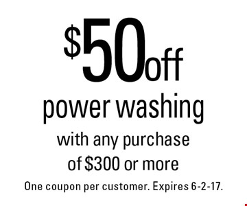 $50 off power washing with any purchase of $300 or more. One coupon per customer. Expires 6-2-17.
