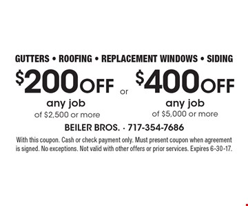 $200 Off any job of $2,500 or more OR $400 Off any job of $5,000 or more. gutters - roofing - replacement windows - siding. With this coupon. Cash or check payment only. Must present coupon when agreement is signed. No exceptions. Not valid with other offers or prior services. Expires 6-30-17.