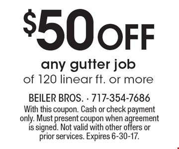 $50 Off any gutter job of 120 linear ft. or more. With this coupon. Cash or check payment only. Must present coupon when agreement is signed. Not valid with other offers or prior services. Expires 6-30-17.