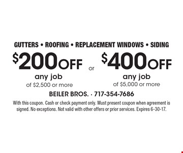 $200 off any job of $2,500 or more or$400 off any job of $5,000 or more. Gutters, roofing, replacement windows, siding. With this coupon. Cash or check payment only. Must present coupon when agreement is signed. No exceptions. Not valid with other offers or prior services. Expires 6-30-17.