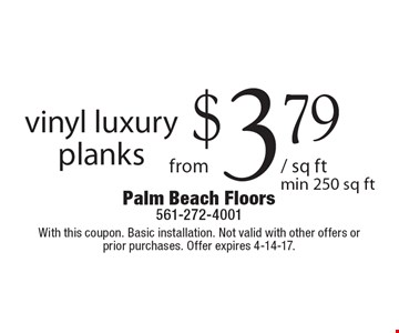 Vinyl luxury planks from $3.79/ sq ft. Min 250 sq ft. With this coupon. Basic installation. Not valid with other offers or prior purchases. Offer expires 4-14-17.