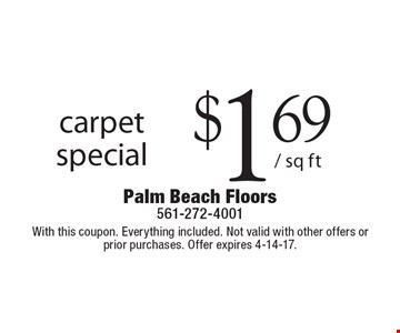 Carpet special $1.69/ sq ft. With this coupon. Everything included. Not valid with other offers or prior purchases. Offer expires 4-14-17.