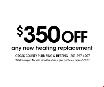 $350 OFF any new heating replacement. With this coupon. Not valid with other offers or prior purchases. Expires 5-12-17.