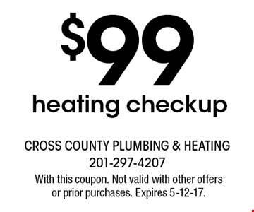 $99 heating checkup. With this coupon. Not valid with other offers or prior purchases. Expires 5-12-17.