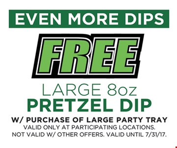 Free large 8oz. pretzel dip with purchase of large party tray. Valid only at participating locations. Not valid with other offers. Valid until 7-31-17.