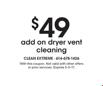 $49 add on dryer vent cleaning. With this coupon. Not valid with other offers or prior services. Expires 5-5-17.