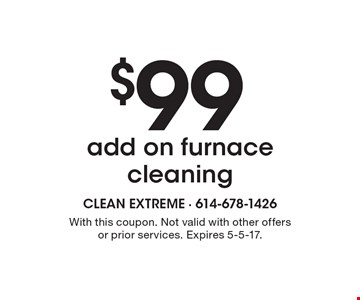 $99 add on furnace cleaning. With this coupon. Not valid with other offers or prior services. Expires 5-5-17.