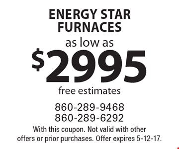 Energy Star Furnaces as low as $2995. Free estimates. With this coupon. Not valid with other offers or prior purchases. Offer expires 5-12-17.
