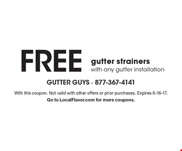 FREE gutter strainers with any gutter installation. With this coupon. Not valid with other offers or prior purchases. Expires 6-16-17. Go to LocalFlavor.com for more coupons.
