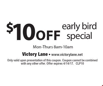 $10off early bird special Mon-Thurs 8am-10am. Only valid upon presentation of this coupon. Coupon cannot be combined with any other offer. Offer expires 4/14/17. CLP10