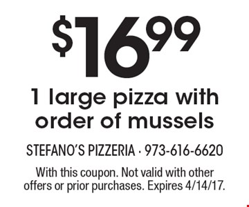 $16.99 1 large pizza with order of mussels. With this coupon. Not valid with other offers or prior purchases. Expires 4/14/17.