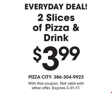 EVERYDAY DEAL! $3.99 2 Slices of Pizza & Drink. With this coupon. Not valid with other offer. Expires 3-31-17.