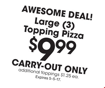 Awesome Deal! $9.99 Large (3) Topping Pizza carry-out only additional toppings $1.25 ea. . Expires 5-5-17.