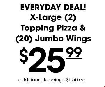 Everyday Deal! $25.99 for an X-Large (2) Topping Pizza & (20) Jumbo Wings. Additional toppings $1.50 ea.
